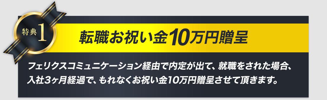 転職お祝い金10万円贈呈。フェリクスコミュニケーション経由で内定が出て、就職をされた場合、入社3ヶ月経過で、もれなくお祝い金10万円贈呈させて頂きます。