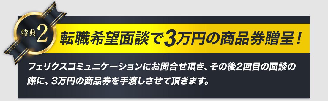 転職希望面談で3万円の商品券贈呈!フェリクスコミュニケーションにお問合せ頂き、その後2回目の面談の際に、3万円の商品券を手渡しさせて頂きます。